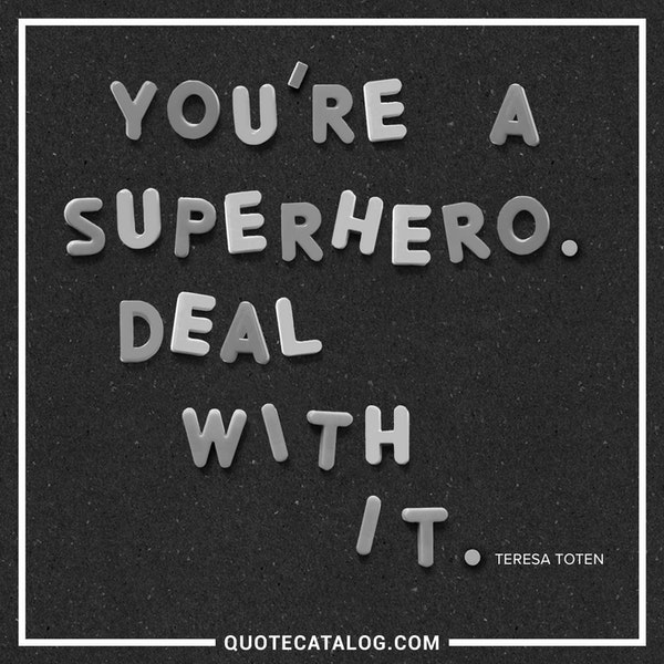 You're a superhero. Deal with it. — Teresa Toten