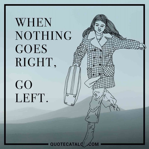 When nothing goes right, go left. — Unknown