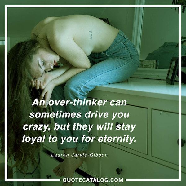 An over-thinker can sometimes drive you crazy, but they will stay loyal to you for eternity. — Lauren Jarvis-Gibson