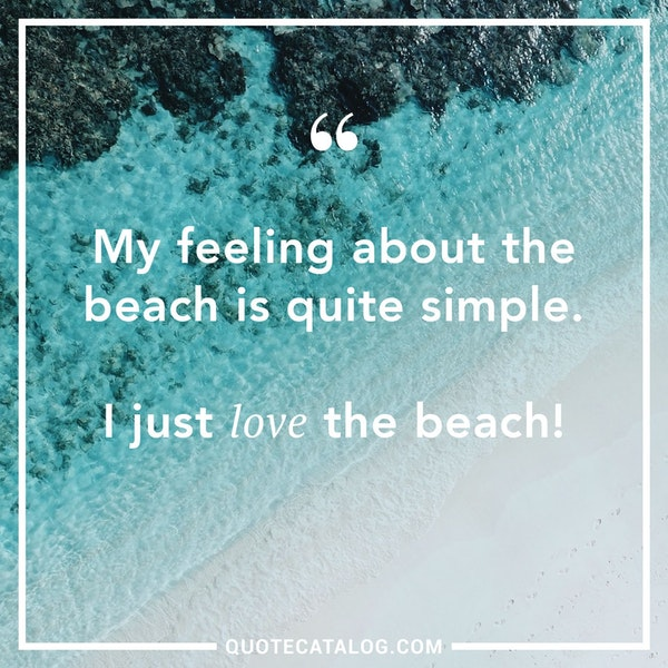 My feeling about the beach is quite simple. I just love the beach! — Unknown