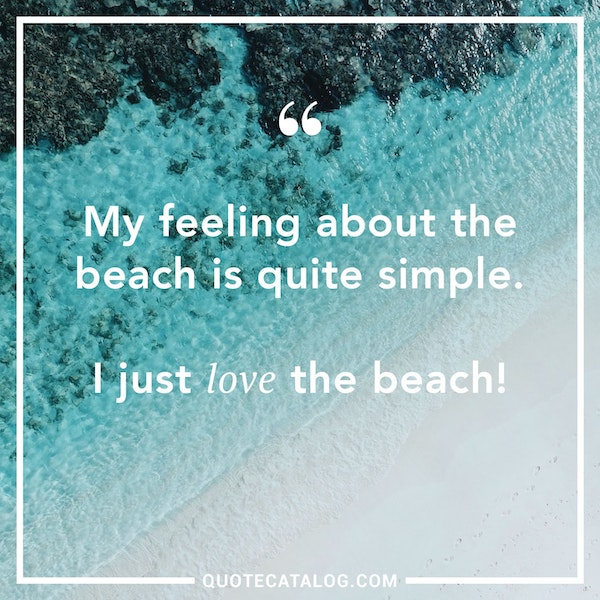 My feeling about the beach is quite simple. I just love the beach!