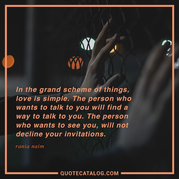In the grand scheme of things, love is simple. The person who wants to talk to you will find a way to talk to you. The person who wants to see you, will not decline your invitations. — Rania Naim