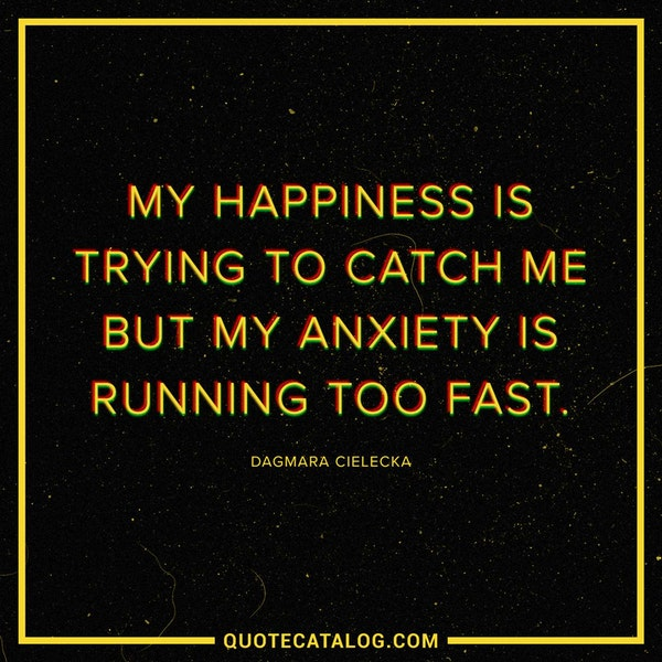 My happiness is trying to catch me but my anxiety is running too fast. — Dagmara Cielecka