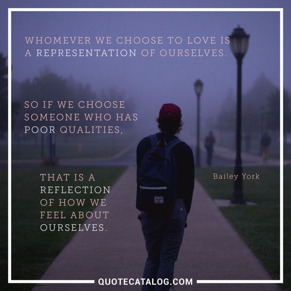 Whomever we choose to love is a representation of ourselves. So if we choose someone who has poor qualities, that is a reflection of how we feel about ourselves. — Bailey York