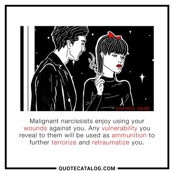 Malignant narcissists enjoy using your wounds against you. Any vulnerability you reveal to them will be used as ammunition to further terrorize and retraumatize you. — Shahida Arabi