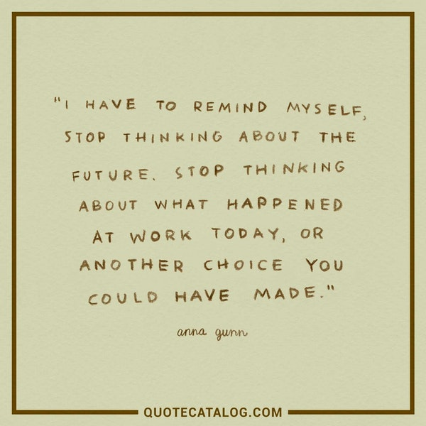 I have to remind myself, stop thinking about the future. Stop thinking about what happened at work today, or another choice you could have made. — Anna Gunn