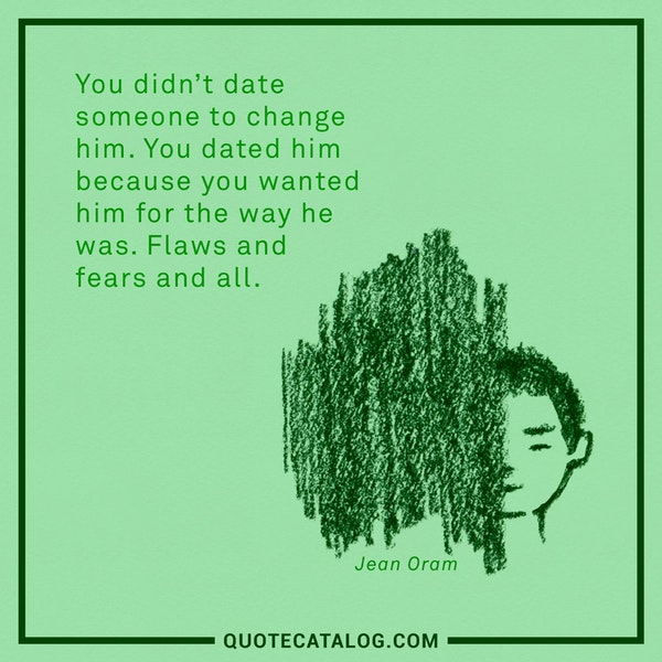 You didn't date someone to change him. You dated him because you wanted him for the way he was. Flaws and fears and all. — Jean Oram