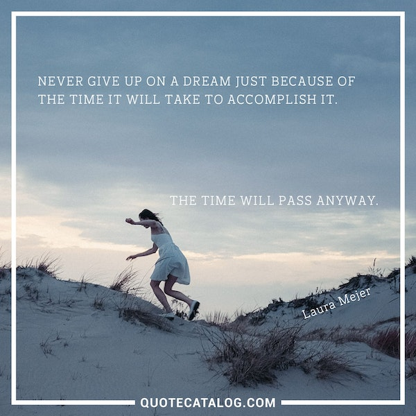 Never give up on a dream just because of the time it will take to accomplish it. The time will pass anyway. — Laura Mejer