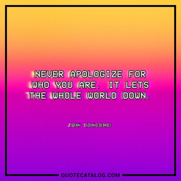 Never apologize for who you are. It lets the whole world down. — Jen Sincero
