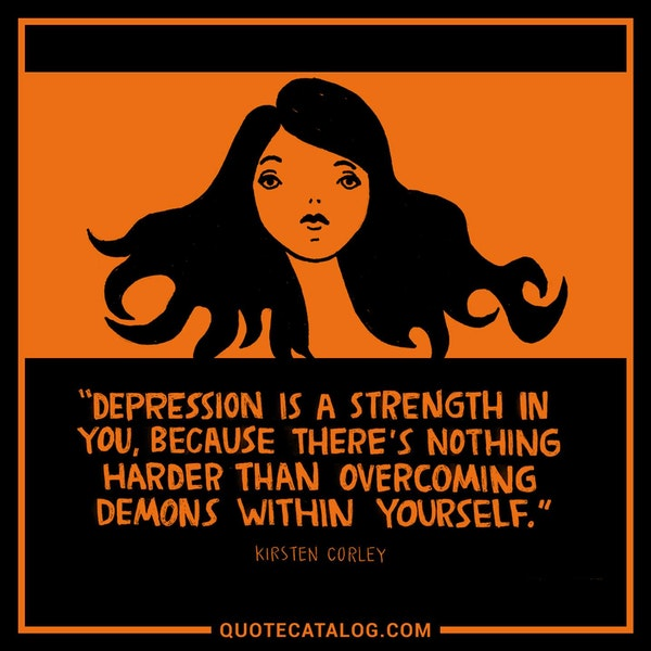 Depression is a strength in you, because there's nothing harder than overcoming demons within yourself. — Kirsten Corley