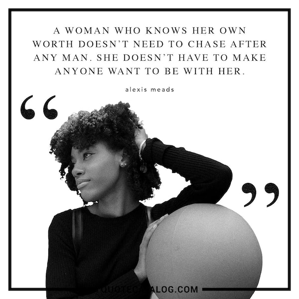 A woman who knows her own worth doesn't need to chase after any man. She doesn't have to make anyone want to be with her. — Alexis Meads