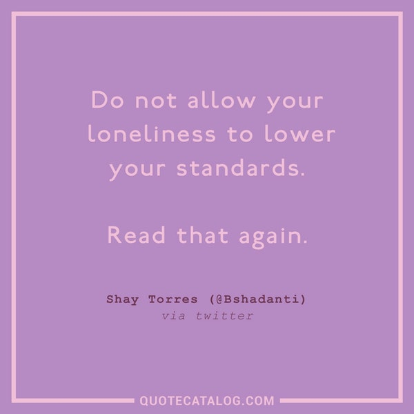 Do not allow your loneliness to lower your standards. Read that again. — Shay Torres