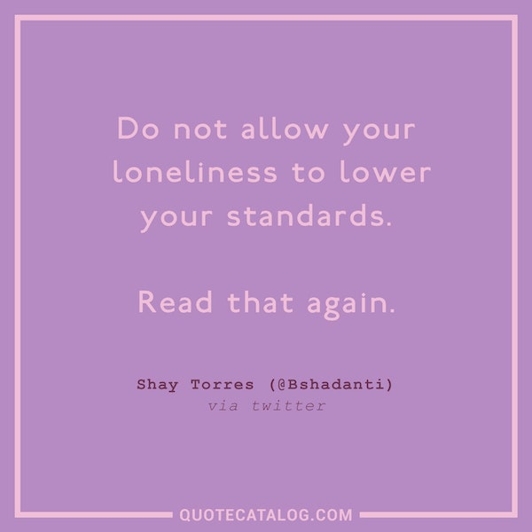 Do not allow your loneliness to lower your standards. Read that again.