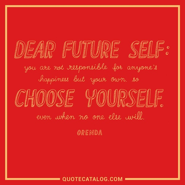 Dear future self: You are not responsible for anyone's happiness but your own. So choose yourself. Even when no one else will. — Orenda