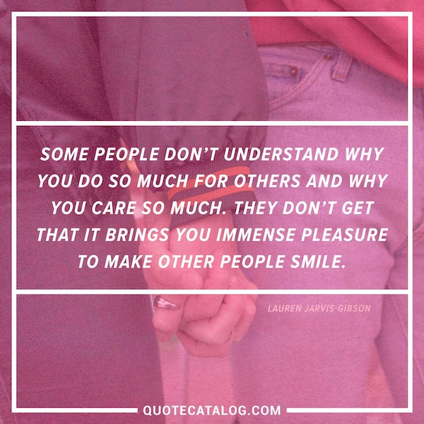 Some people don't understand why you do so much for others and why you care so much. They don't get that it brings you immense pleasure to make other people smile. — Lauren Jarvis-Gibson