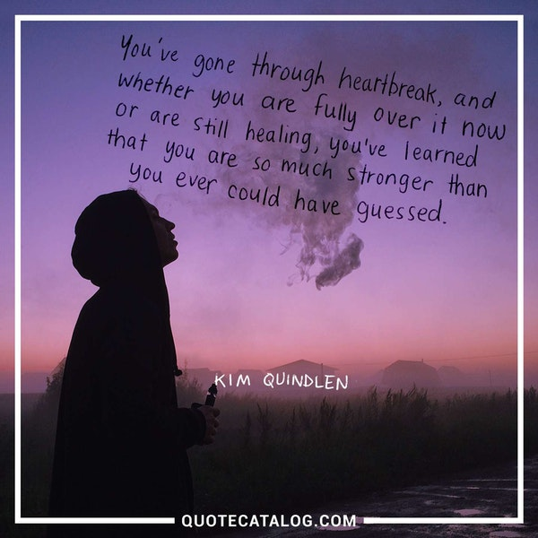 You've gone through heartbreak, and whether you are fully over it now or are still healing, you've learned that you are so much stronger than you ever could have guessed. — Kim Quindlen