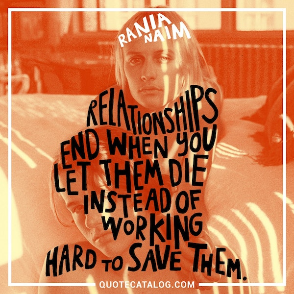Relationships end when you let them die instead of working hard to save them. — Rania Naim