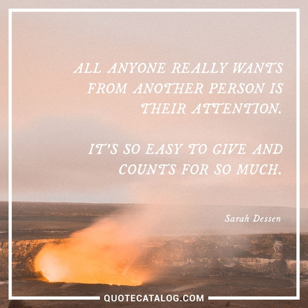 All anyone really wants from another person is their attention. It's so easy to give and counts for so much. — Sarah Dessen