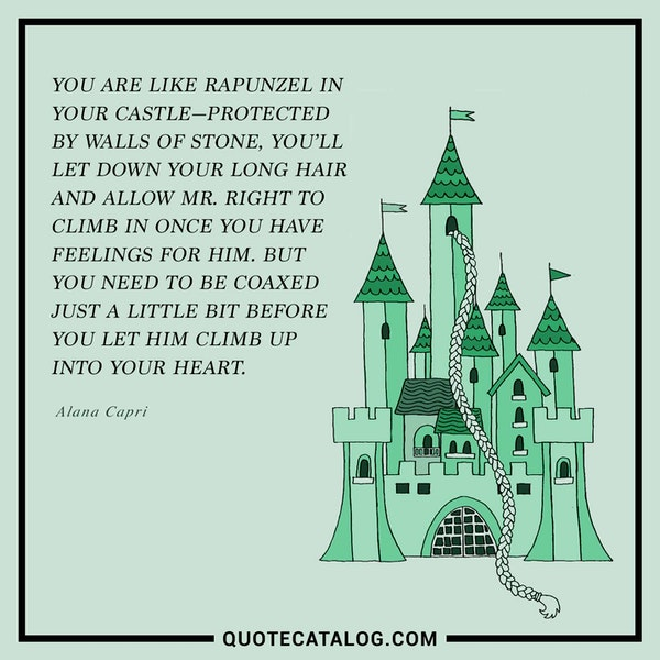 You are like Rapunzel in your castle—protected by walls of stone, you'll let down your long hair and allow Mr. Right to climb in once you have feelings for him. But you need to be coaxed just a little bit before you let him climb up into your heart. — Alana Capri