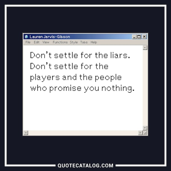 Don't settle for the liars. Don't settle for the players and the people who promise you nothing. — Lauren Jarvis-Gibson