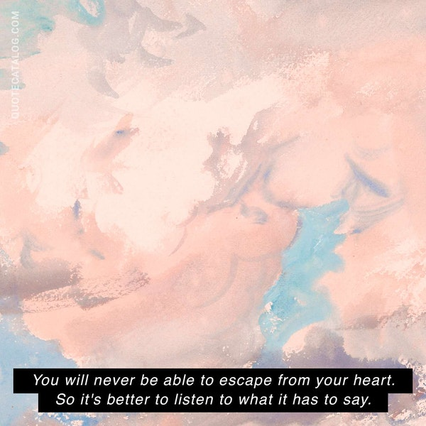 You will never be able to escape from your heart. So it's better to listen to what it has to say. — Paulo Coelho