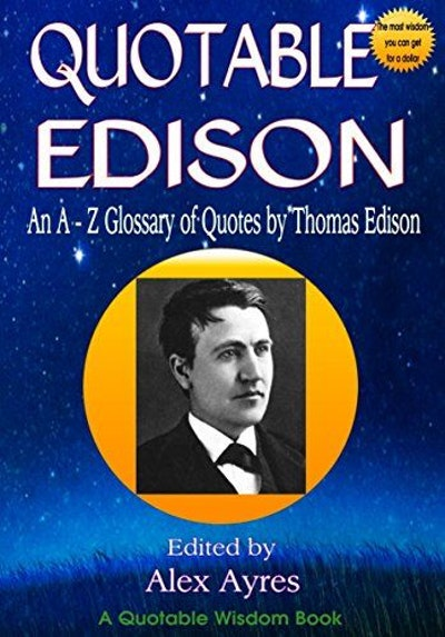 QUOTABLE EDISON: An A to Z Glossary of Quotes from Thomas Edison, Inventor and Wealth Creator (Quotable Wisdom Books)