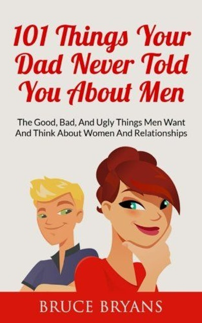 101 Things Your Dad Never Told You About Men: The Good, Bad, And Ugly Things Men Want And Think About Women And Relationships