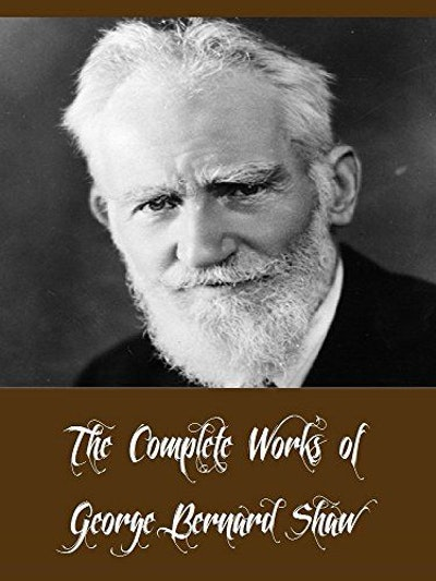 The Complete Works of George Bernard Shaw (42 Complete Works of George Bernard Shaw Including Pygmalion, Mrs Warren's Profession, Man And Superman, Arms and the Man, Caesar and Cleopatra, & More)