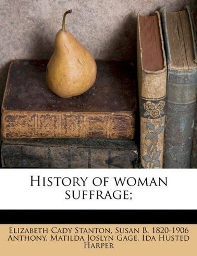 History of woman suffrage; by Elizabeth Cady Stanton