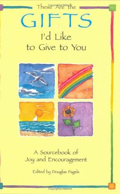 These Are the Gifts I'd Like to Give to You: A Sourcebook of Joy and Encouragement