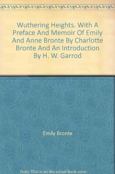 Wuthering Heights. With a Preface and Memoir of Emily and Anne Bronte By Charlotte Bronte and an Introduction By H. W. Garrod