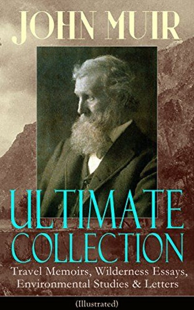 JOHN MUIR Ultimate Collection: Travel Memoirs, Wilderness Essays, Environmental Studies & Letters