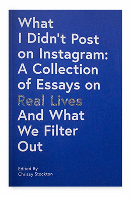 What I Didn't Post on Instagram: A Collection of Essays on Real Lives and What We Filter Out