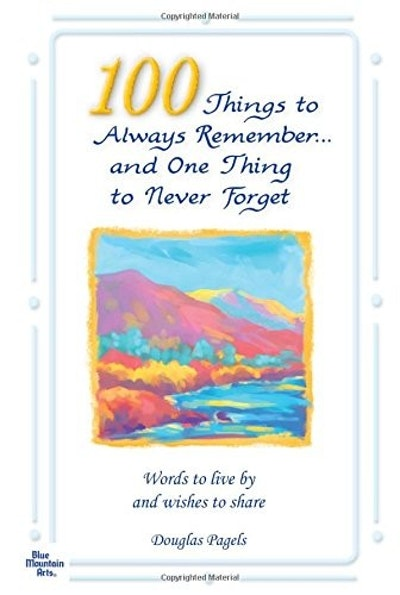 100 Things to Always Remember and One Thing to Never Forget: Words to Live by and Wishes to Share - Updated Edition -