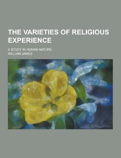 The Varieties of Religious Experience; A Study in Human Nature