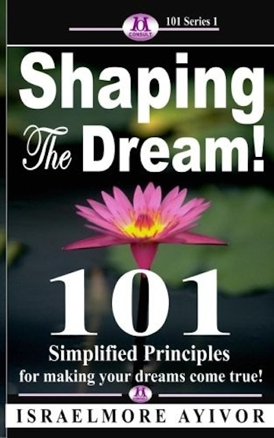 Shaping the dream!: 101 Simplified Principles for making your dreams come true!